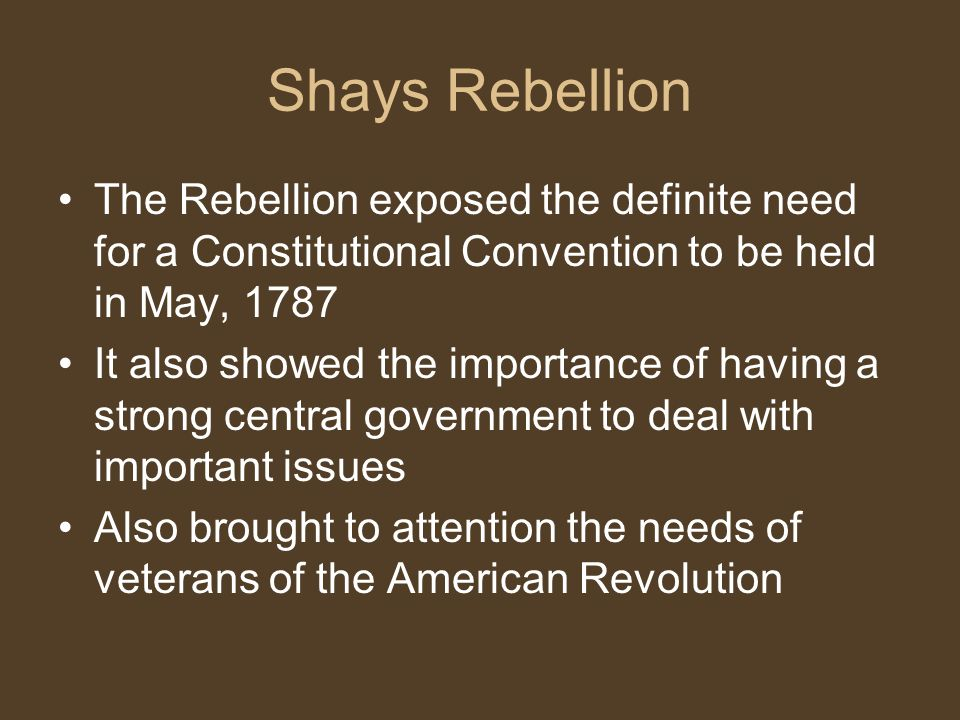 Shays Rebellion The Rebellion exposed the definite need for a Constitutional Convention to be held in May, 1787.