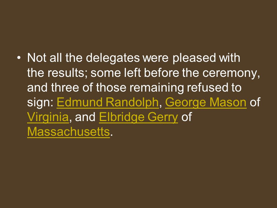 Not all the delegates were pleased with the results; some left before the ceremony, and three of those remaining refused to sign: Edmund Randolph, George Mason of Virginia, and Elbridge Gerry of Massachusetts.