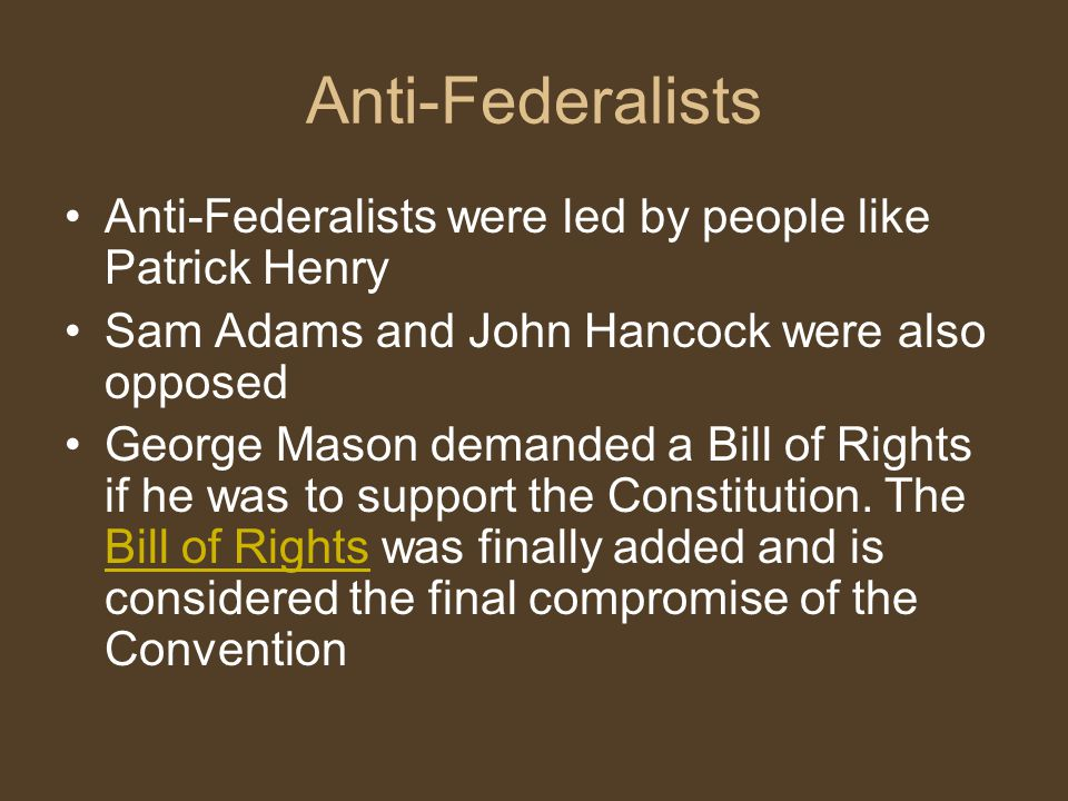 Anti-Federalists Anti-Federalists were led by people like Patrick Henry. Sam Adams and John Hancock were also opposed.