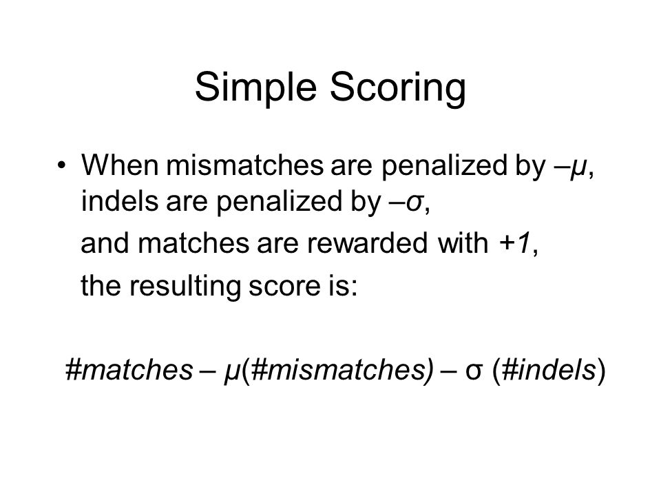 Simple Scoring When mismatches are penalized by –μ, indels are penalized by –σ, and matches are rewarded with +1,