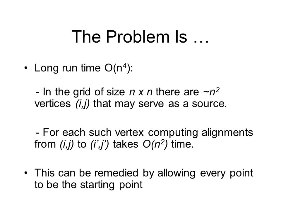 The Problem Is … Long run time O(n4):