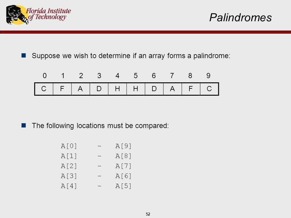 Palindromes Suppose we wish to determine if an array forms a palindrome: 0 1 2 3 4 5 6 7 8 9. The following locations must be compared: