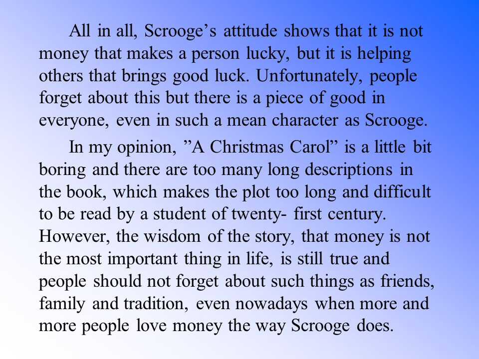 All in all, Scrooge's attitude shows that it is not money that makes a person lucky, but it is helping others that brings good luck. Unfortunately, people forget about this but there is a piece of good in everyone, even in such a mean character as Scrooge.