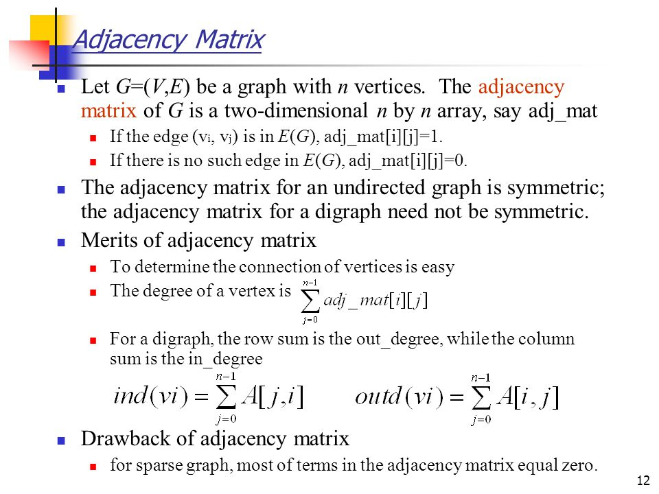 Adjacency Matrix Let G=(V,E) be a graph with n vertices. The adjacency matrix of G is a two-dimensional n by n array, say adj_mat.