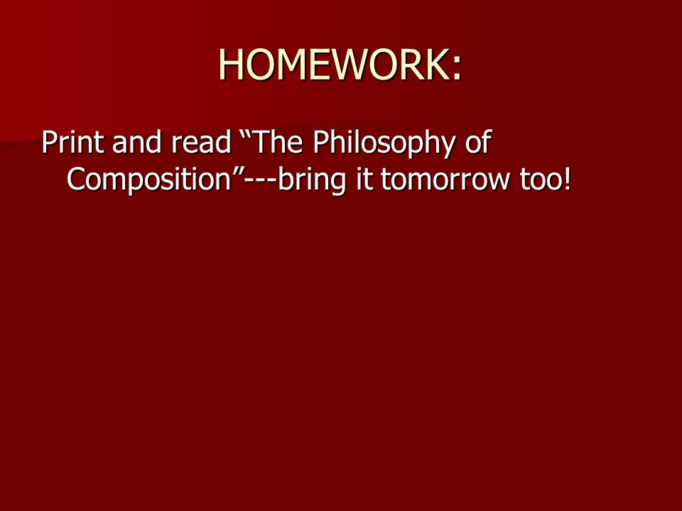 HOMEWORK: Print and read The Philosophy of Composition ---bring it tomorrow too!