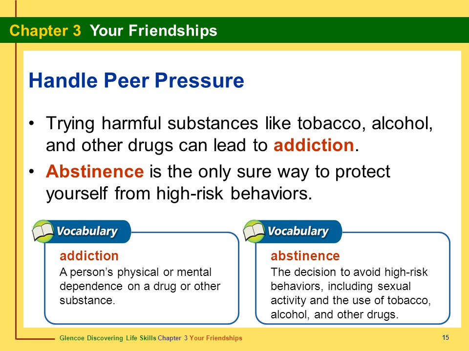 Handle Peer Pressure Trying harmful substances like tobacco, alcohol, and other drugs can lead to addiction.