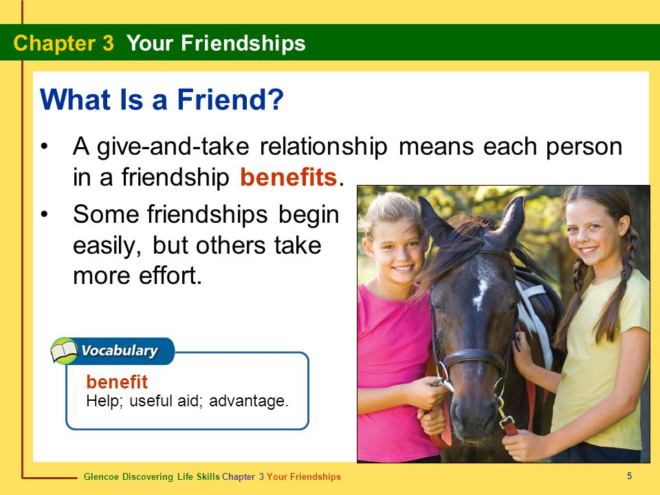What Is a Friend A give-and-take relationship means each person in a friendship benefits.