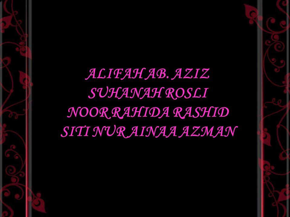 ALIFAH AB. AZIZ SUHANAH ROSLI NOOR RAHIDA RASHID SITI NUR AINAA AZMAN