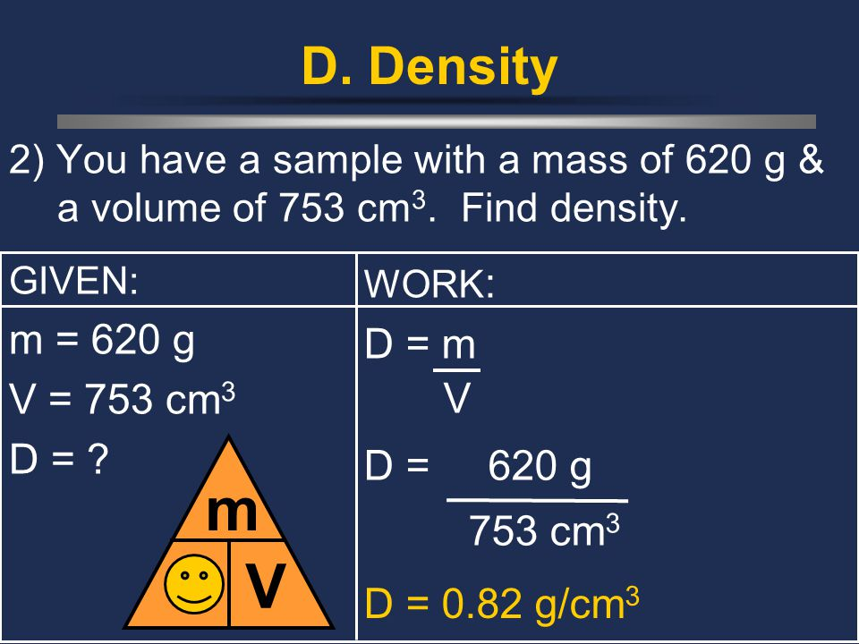 D m V D. Density m = 620 g D = m V = 753 cm3 D = D = 620 g 753 cm3