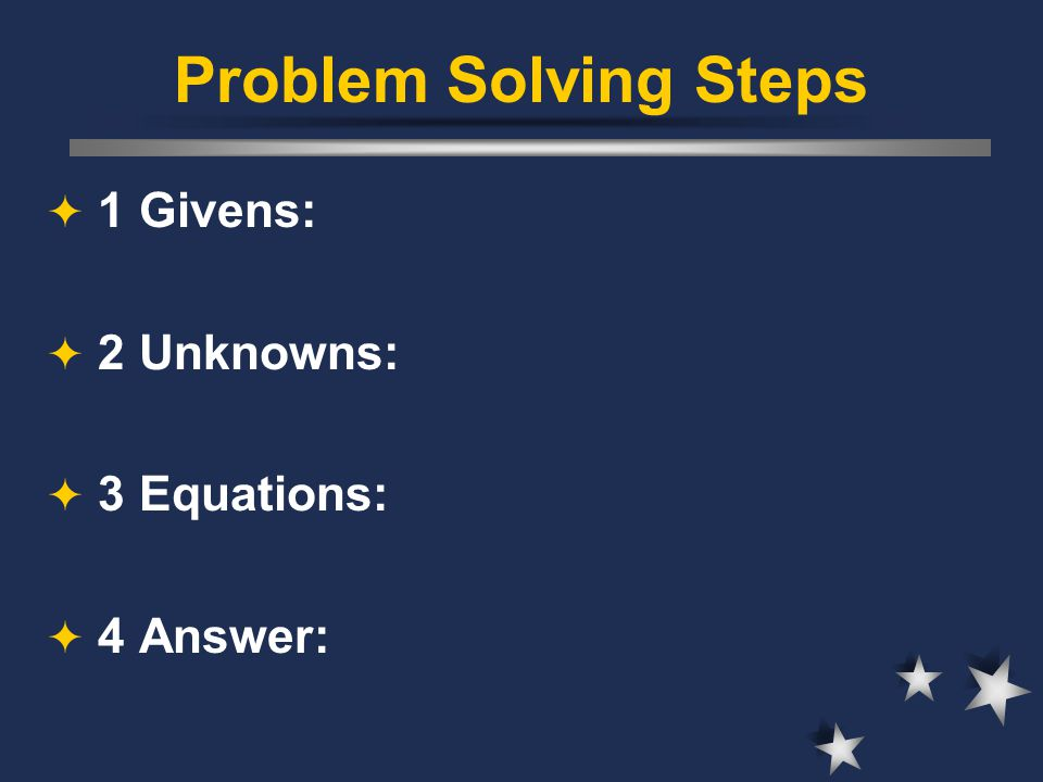 Problem Solving Steps 1 Givens: 2 Unknowns: 3 Equations: 4 Answer: