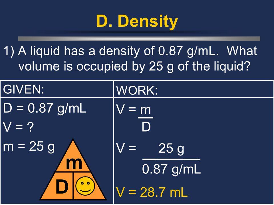 D m V D. Density D = 0.87 g/mL V = m V = m = 25 g V = 25 g 0.87 g/mL