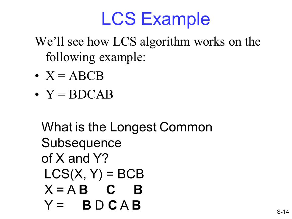 LCS Example We'll see how LCS algorithm works on the following example: X = ABCB. Y = BDCAB. What is the Longest Common Subsequence.