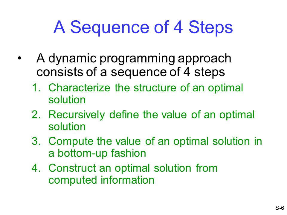 A Sequence of 4 Steps A dynamic programming approach consists of a sequence of 4 steps. Characterize the structure of an optimal solution.