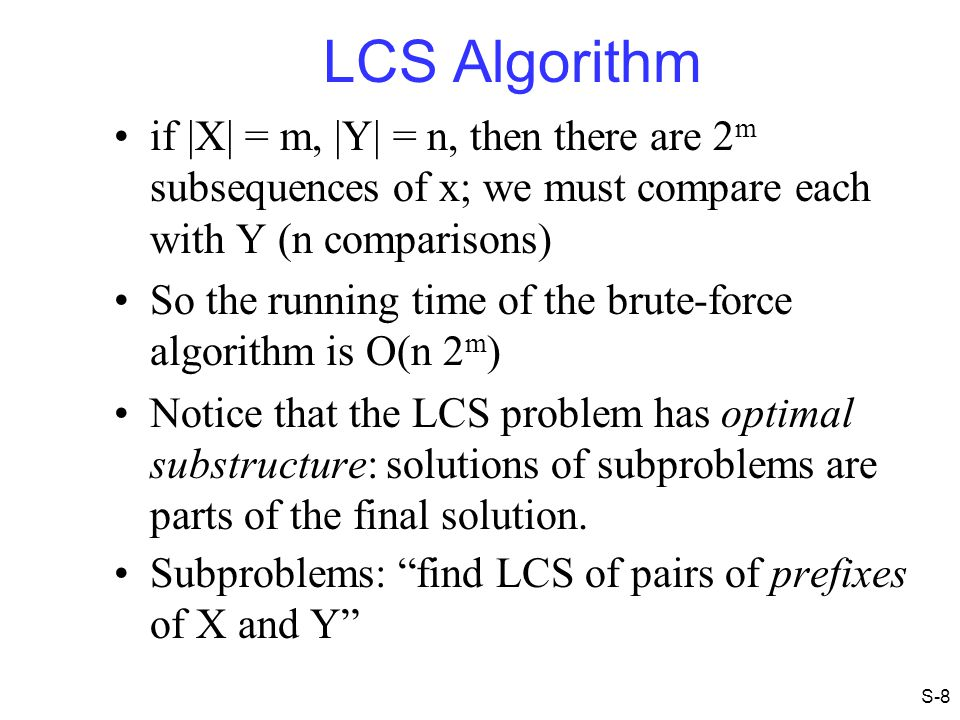 LCS Algorithm if |X| = m, |Y| = n, then there are 2m subsequences of x; we must compare each with Y (n comparisons)