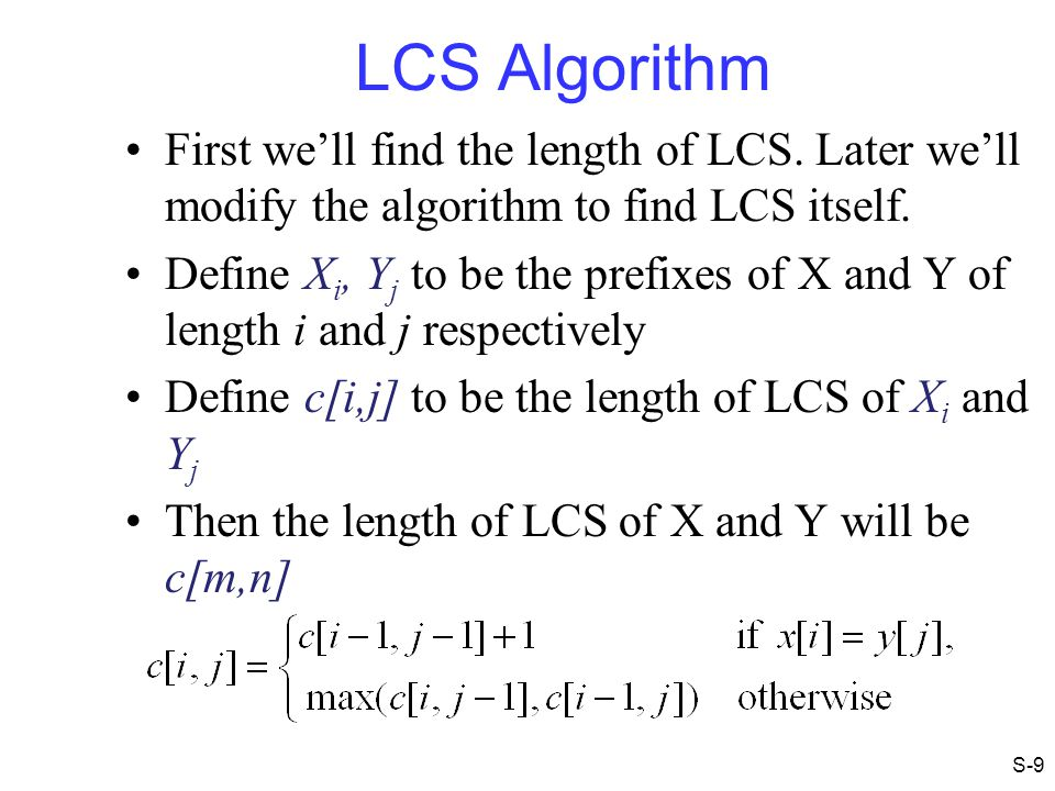 LCS Algorithm First we'll find the length of LCS. Later we'll modify the algorithm to find LCS itself.