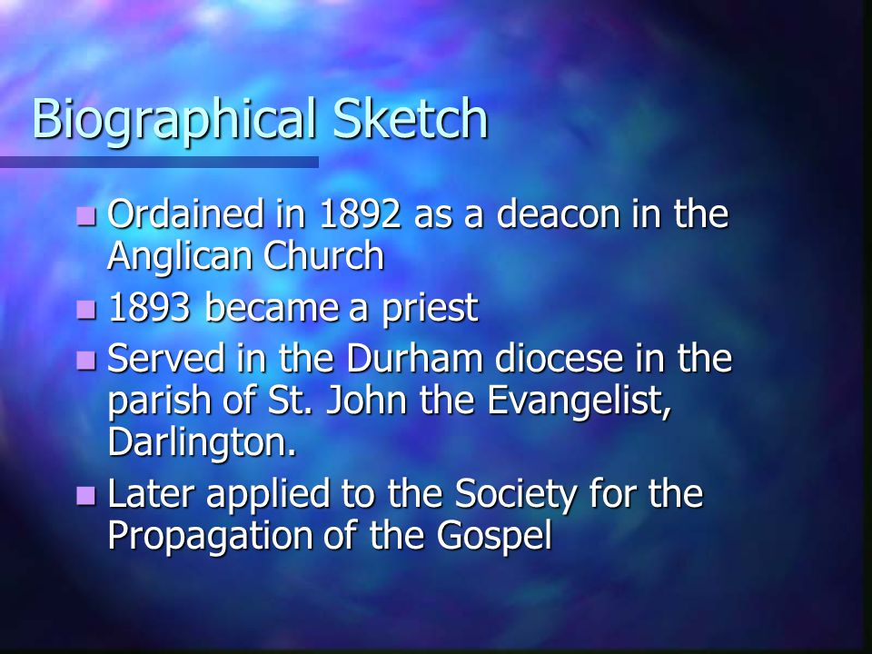 Biographical Sketch Ordained in 1892 as a deacon in the Anglican Church. 1893 became a priest.