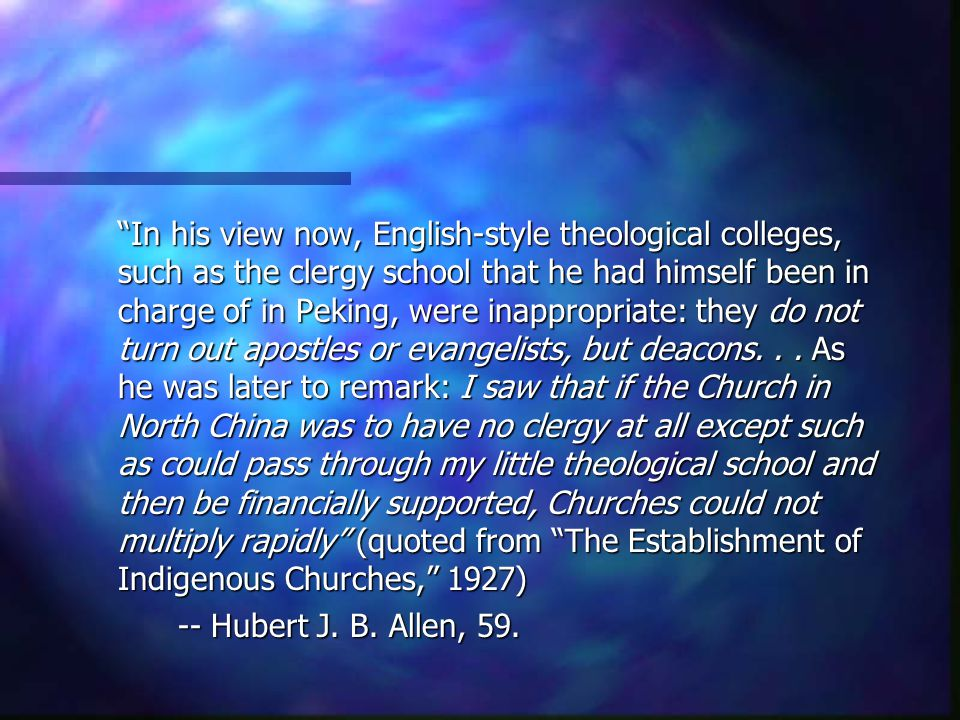 In his view now, English-style theological colleges, such as the clergy school that he had himself been in charge of in Peking, were inappropriate: they do not turn out apostles or evangelists, but deacons. . . As he was later to remark: I saw that if the Church in North China was to have no clergy at all except such as could pass through my little theological school and then be financially supported, Churches could not multiply rapidly (quoted from The Establishment of Indigenous Churches, 1927)