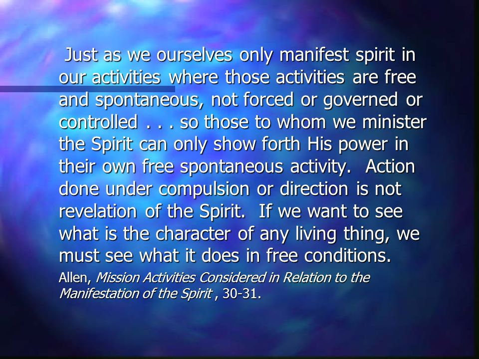 Just as we ourselves only manifest spirit in our activities where those activities are free and spontaneous, not forced or governed or controlled . . . so those to whom we minister the Spirit can only show forth His power in their own free spontaneous activity. Action done under compulsion or direction is not revelation of the Spirit. If we want to see what is the character of any living thing, we must see what it does in free conditions.