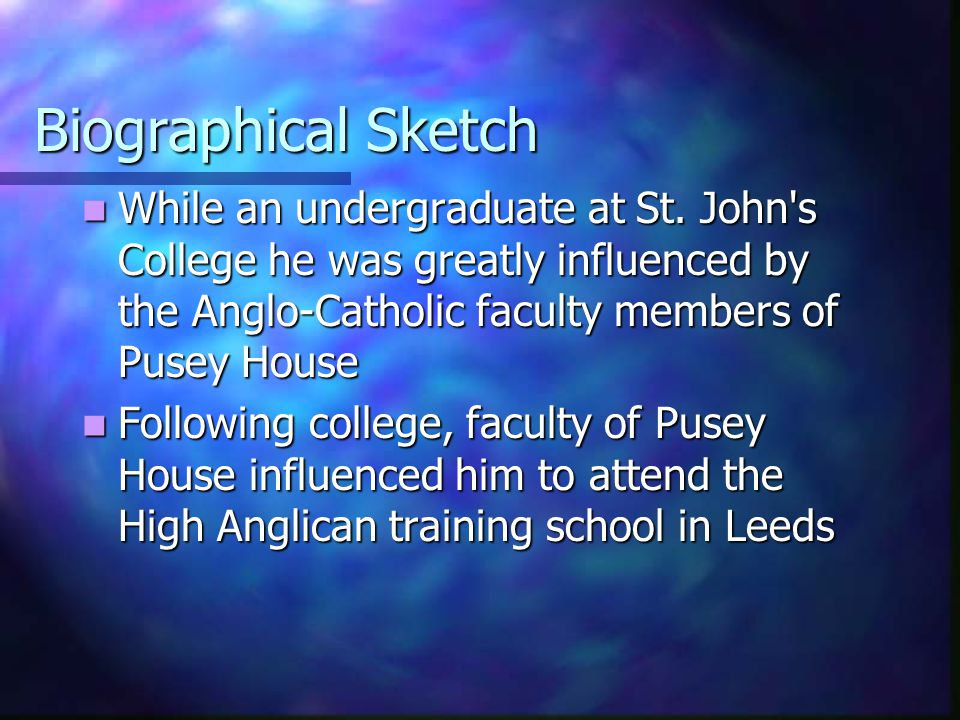 Biographical Sketch While an undergraduate at St. John s College he was greatly influenced by the Anglo-Catholic faculty members of Pusey House.