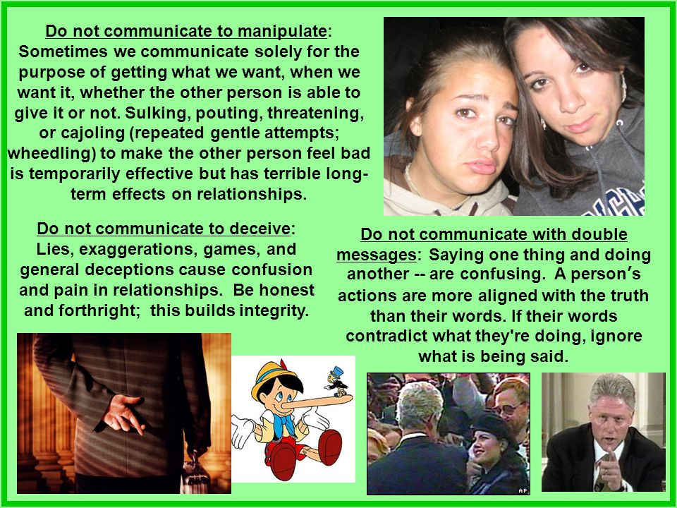 Do not communicate to manipulate: Sometimes we communicate solely for the purpose of getting what we want, when we want it, whether the other person is able to give it or not. Sulking, pouting, threatening, or cajoling (repeated gentle attempts; wheedling) to make the other person feel bad is temporarily effective but has terrible long-term effects on relationships.