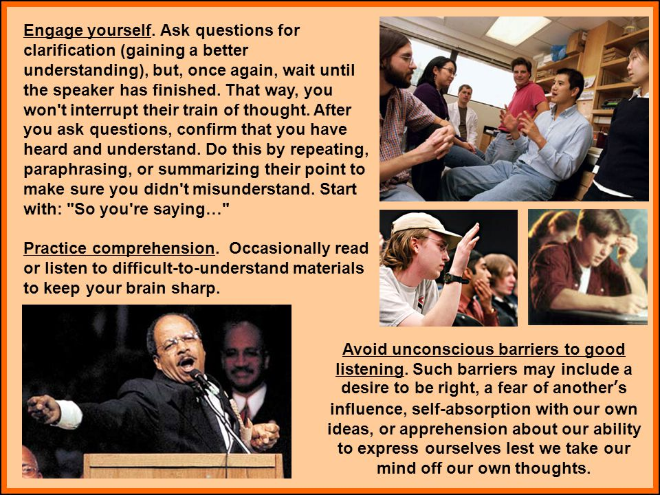 Engage yourself. Ask questions for clarification (gaining a better understanding), but, once again, wait until the speaker has finished. That way, you won t interrupt their train of thought. After you ask questions, confirm that you have heard and understand. Do this by repeating, paraphrasing, or summarizing their point to make sure you didn t misunderstand. Start with: So you re saying…