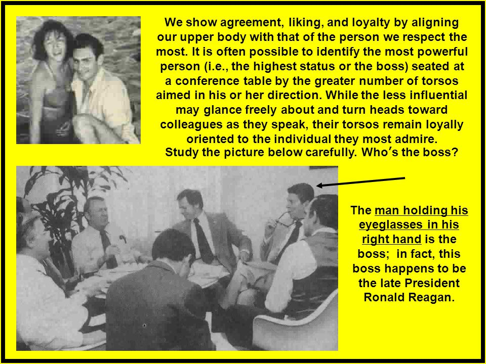 We show agreement, liking, and loyalty by aligning our upper body with that of the person we respect the most. It is often possible to identify the most powerful person (i.e., the highest status or the boss) seated at a conference table by the greater number of torsos aimed in his or her direction. While the less influential may glance freely about and turn heads toward colleagues as they speak, their torsos remain loyally oriented to the individual they most admire. Study the picture below carefully. Who's the boss