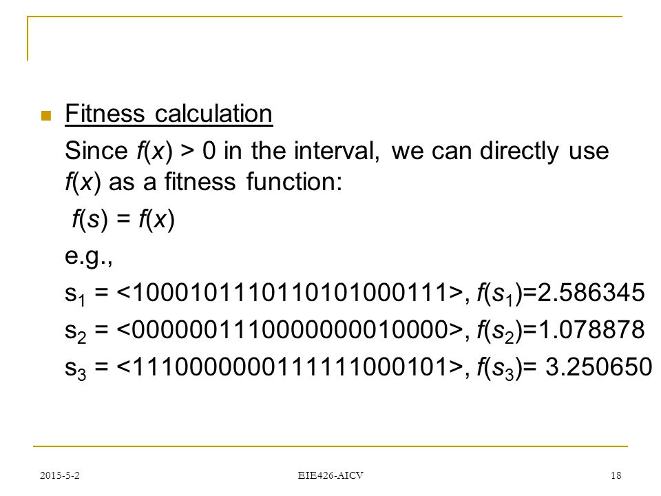 Fitness calculation Since f(x) > 0 in the interval, we can directly use f(x) as a fitness function: