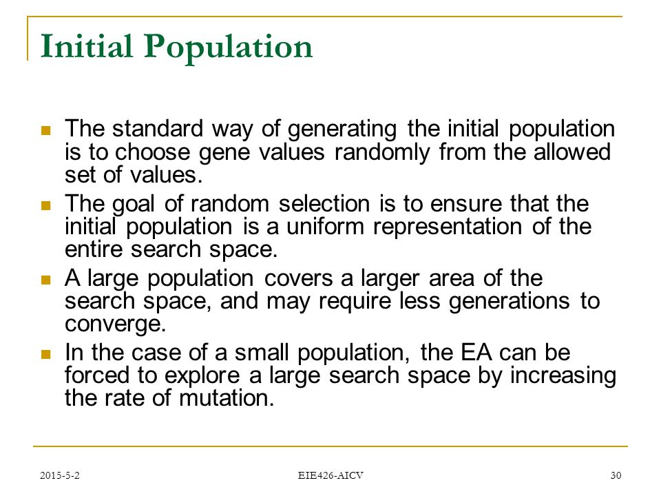 Initial Population The standard way of generating the initial population is to choose gene values randomly from the allowed set of values.