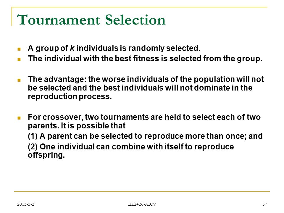 Tournament Selection A group of k individuals is randomly selected.