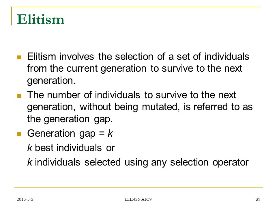 Elitism Elitism involves the selection of a set of individuals from the current generation to survive to the next generation.