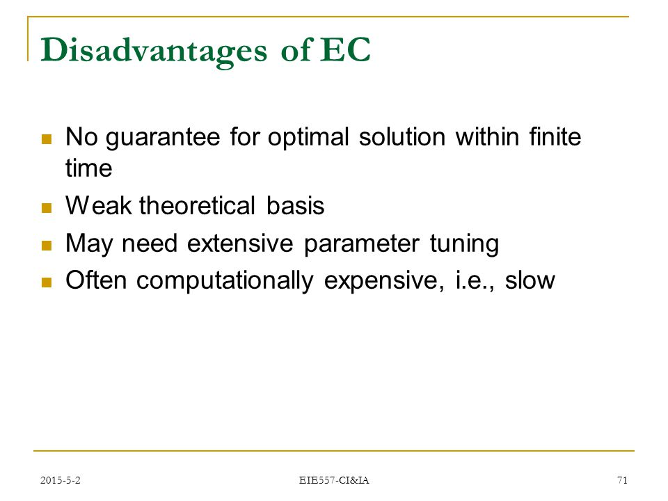 Disadvantages of EC No guarantee for optimal solution within finite time. Weak theoretical basis. May need extensive parameter tuning.