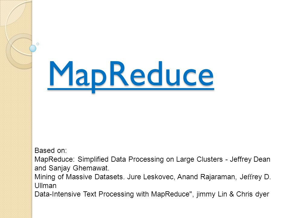 MapReduce Based on: MapReduce: Simplified Data Processing on Large Clusters - Jeffrey Dean and Sanjay Ghemawat.