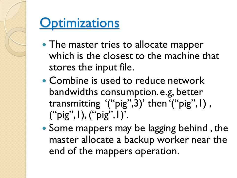 Optimizations The master tries to allocate mapper which is the closest to the machine that stores the input file.