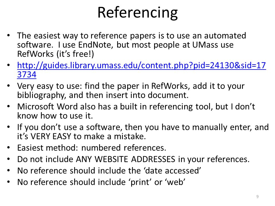 Referencing The easiest way to reference papers is to use an automated software. I use EndNote, but most people at UMass use RefWorks (it's free!)