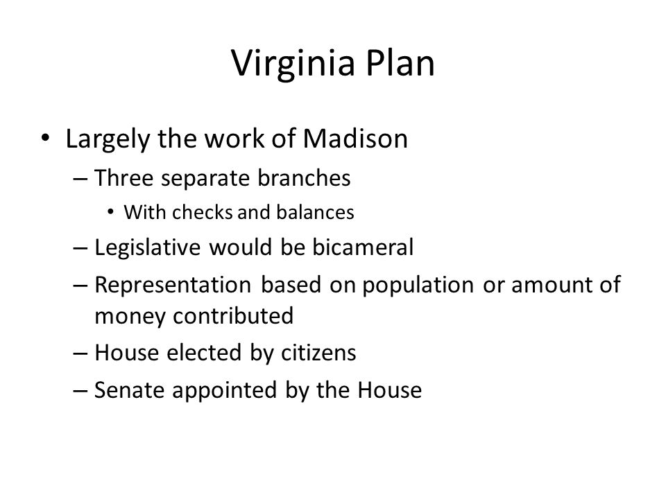 Virginia Plan Largely the work of Madison Three separate branches