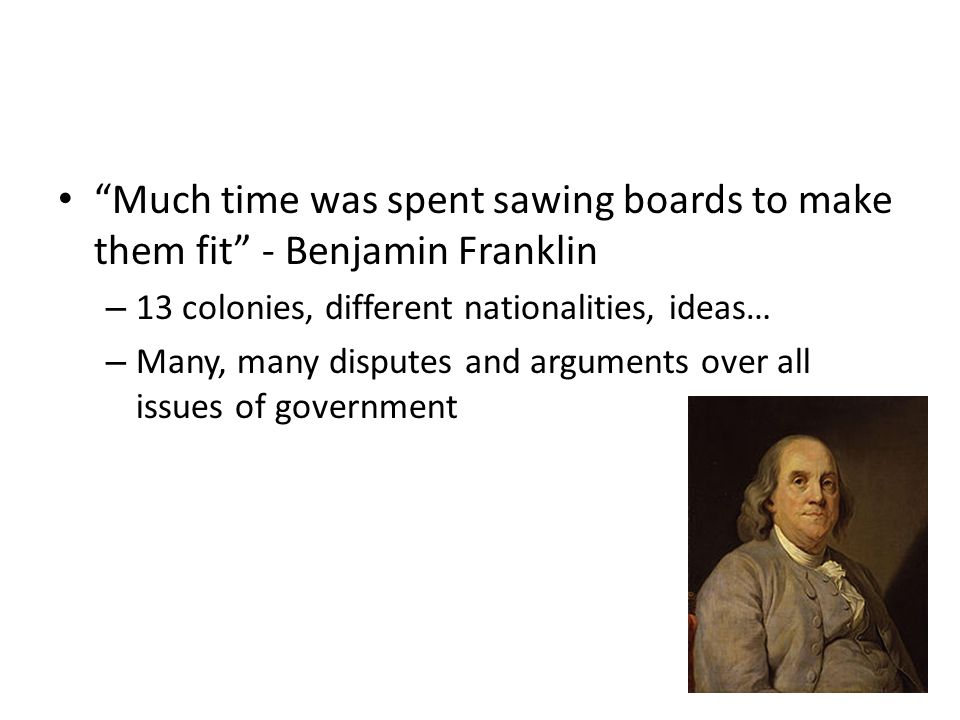 Much time was spent sawing boards to make them fit - Benjamin Franklin