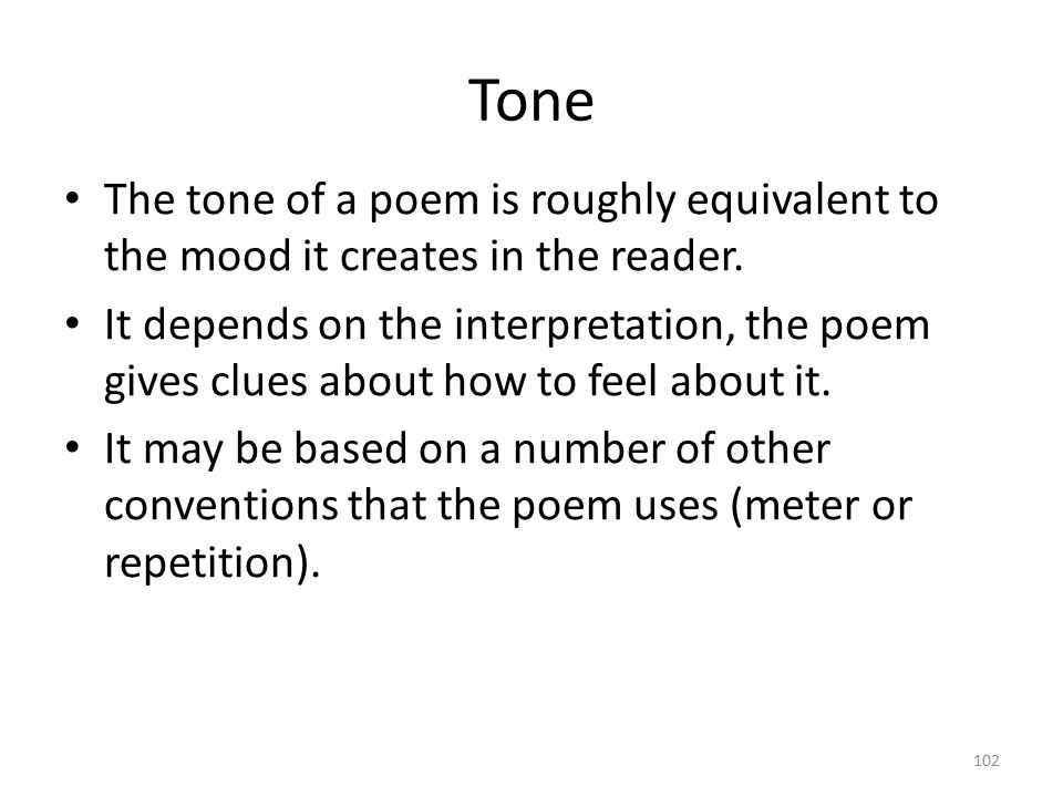 Tone The tone of a poem is roughly equivalent to the mood it creates in the reader.