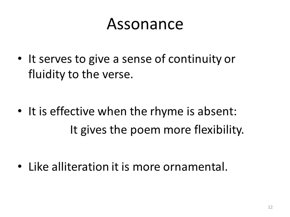 Assonance It serves to give a sense of continuity or fluidity to the verse. It is effective when the rhyme is absent:
