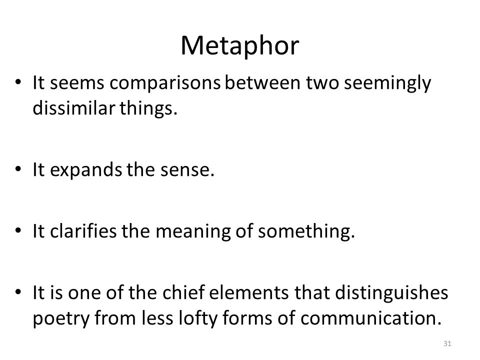 Metaphor It seems comparisons between two seemingly dissimilar things.