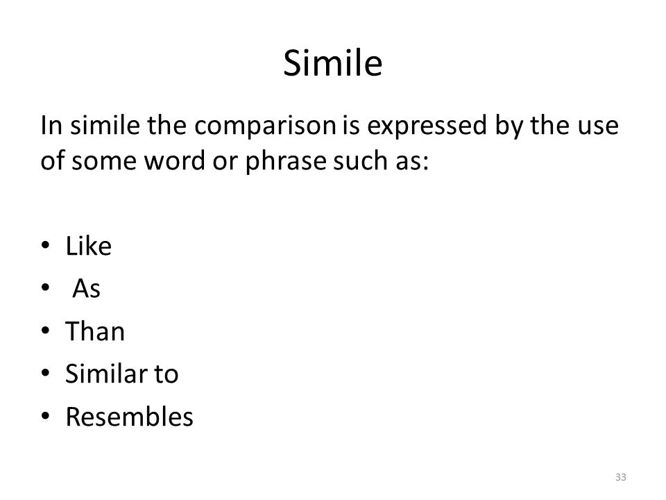 Simile In simile the comparison is expressed by the use of some word or phrase such as: Like. As.
