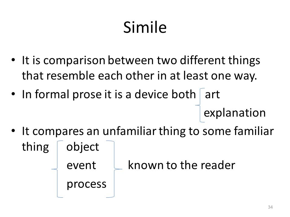 Simile It is comparison between two different things that resemble each other in at least one way. In formal prose it is a device both art.