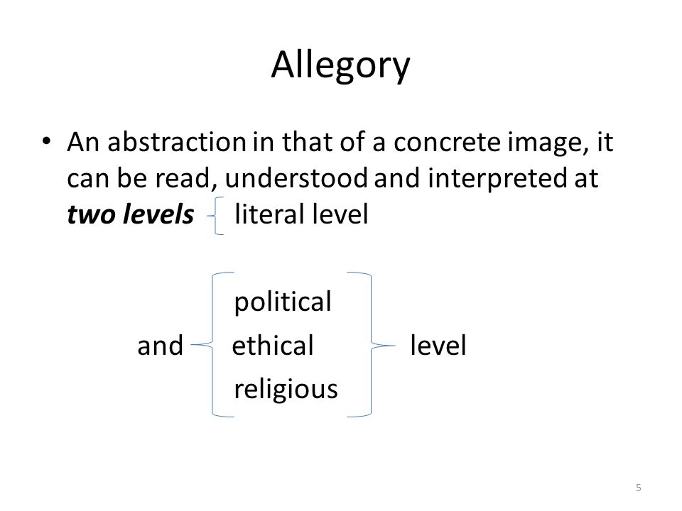 Allegory An abstraction in that of a concrete image, it can be read, understood and interpreted at two levels literal level.