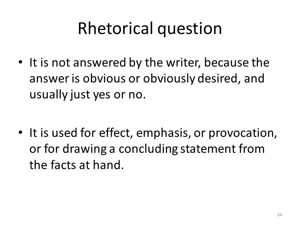 Rhetorical question It is not answered by the writer, because the answer is obvious or obviously desired, and usually just yes or no.