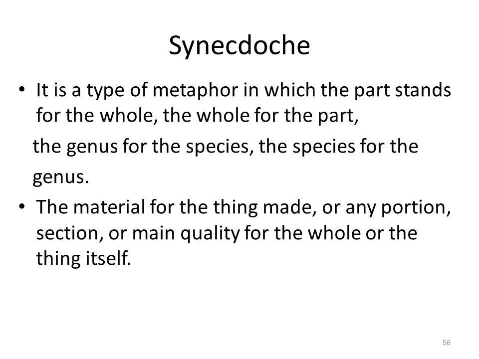 Synecdoche It is a type of metaphor in which the part stands for the whole, the whole for the part,