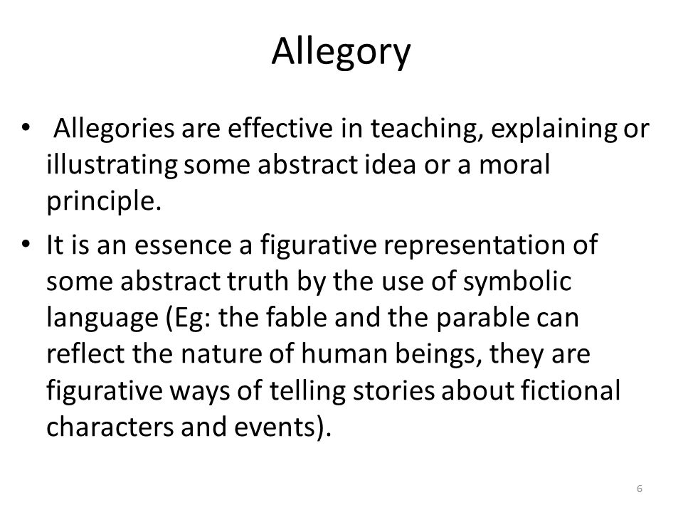 Allegory Allegories are effective in teaching, explaining or illustrating some abstract idea or a moral principle.