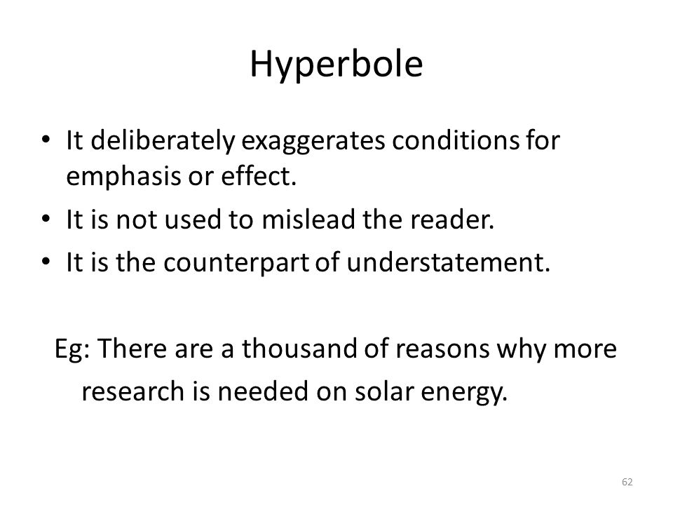 Hyperbole It deliberately exaggerates conditions for emphasis or effect. It is not used to mislead the reader.