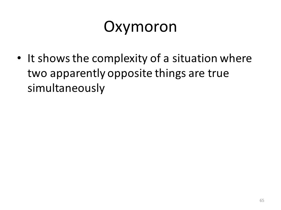 Oxymoron It shows the complexity of a situation where two apparently opposite things are true simultaneously.
