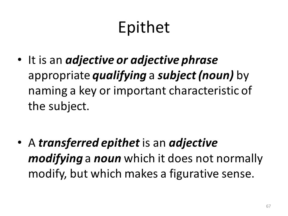 Epithet It is an adjective or adjective phrase appropriate qualifying a subject (noun) by naming a key or important characteristic of the subject.