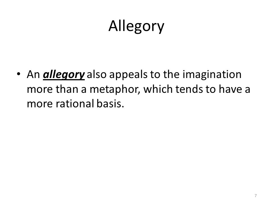 Allegory An allegory also appeals to the imagination more than a metaphor, which tends to have a more rational basis.