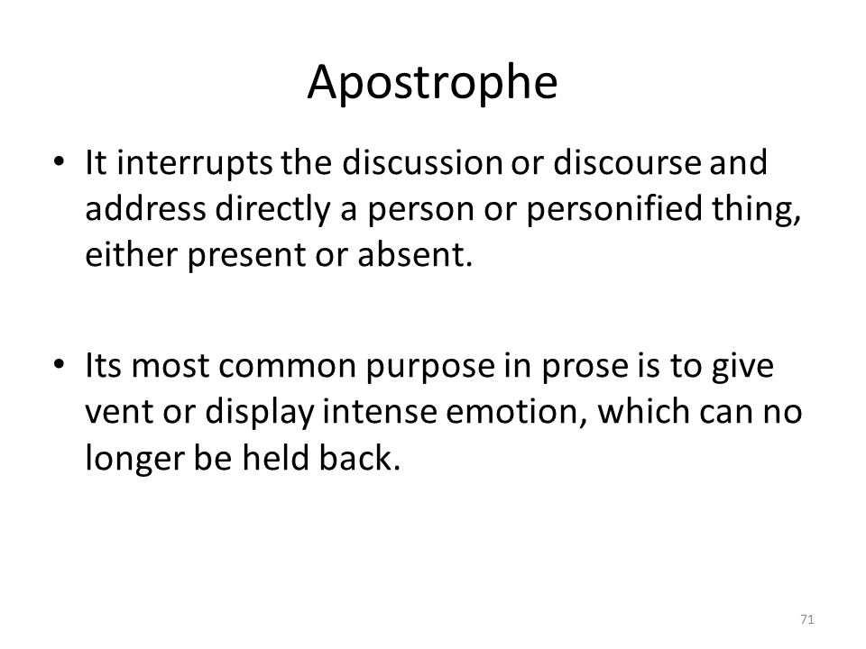 Apostrophe It interrupts the discussion or discourse and address directly a person or personified thing, either present or absent.